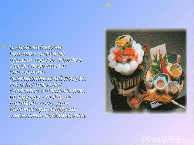 В японской кухне большое значение играет посуда. Каждое блюдо подается в специально-предназначенной посуде. На одну тарелку кладется отдельно рис, на другую - рыба, на третью- соус. Для палочек существует отдельная подставочка.