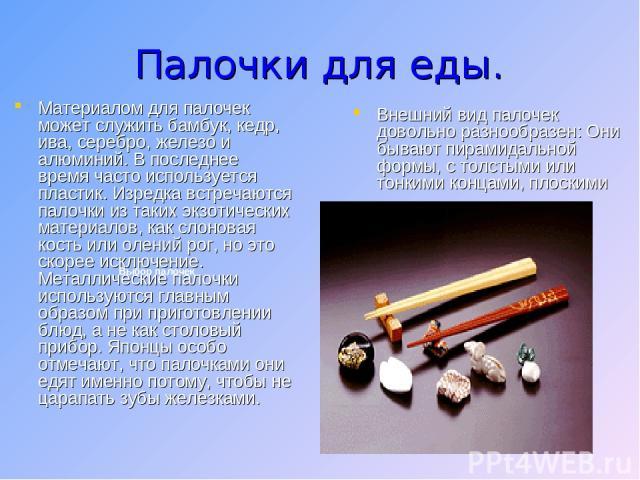Палочки для еды. Материалом для палочек может служить бамбук, кедр, ива, серебро, железо и алюминий. В последнее время часто используется пластик. Изредка встречаются палочки из таких экзотических материалов, как слоновая кость или олений рог, но эт…