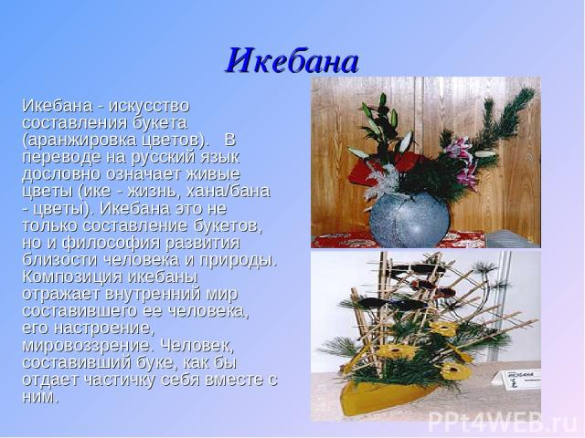 Икебана Икебана - искусство составления букета (аранжировка цветов). В переводе на русский язык дословно означает живые цветы (ике - жизнь, хана/бана - цветы). Икебана это не только составление букетов, но и философия развития близости человека и …