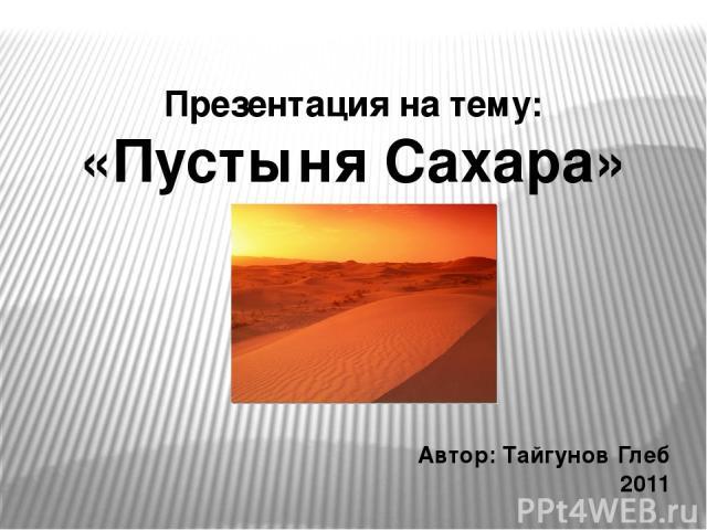 Презентация на тему: «Пустыня Сахара» Автор: Тайгунов Глеб 2011 Prezentacii.com