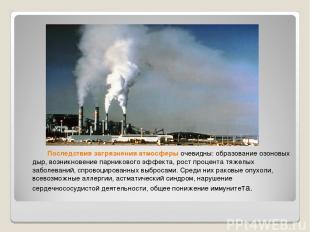 Последствия загрязнения атмосферыочевидны: образование озоновых дыр, возникнове