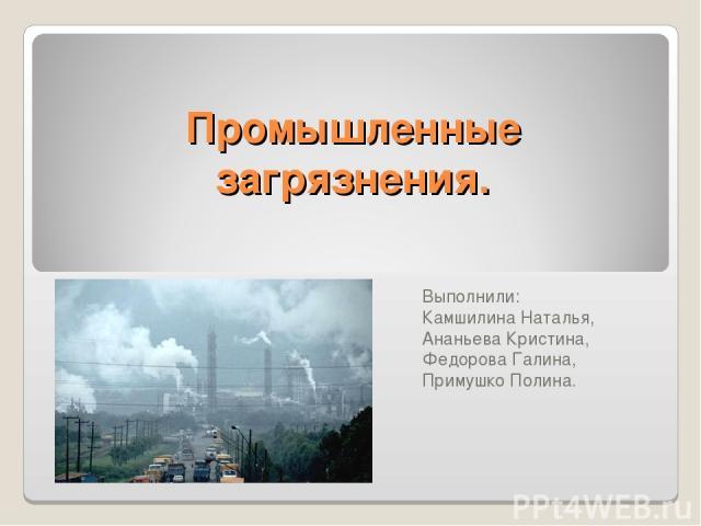 Промышленные загрязнения. Выполнили: Камшилина Наталья, Ананьева Кристина, Федорова Галина, Примушко Полина.
