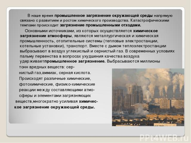 В наше времяпромышленное загрязнение окружающей средынапрямую связано с развитием и ростом химического производства. Катастрофическими темпами происходитзагрязнение промышленными отходами. Основными источниками, из которых осуществляетсяхимичес…