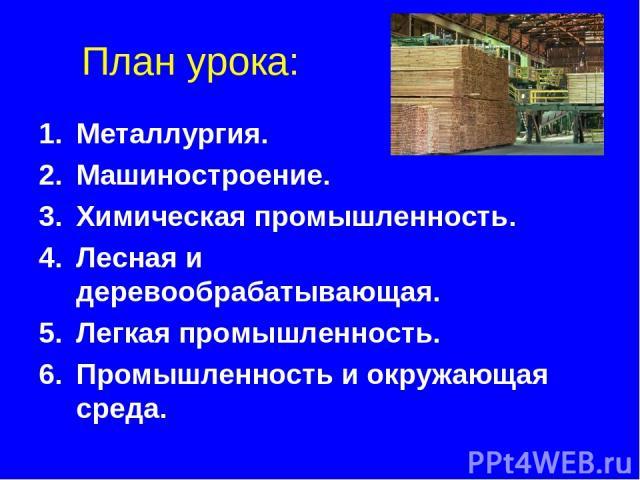 План урока: Металлургия. Машиностроение. Химическая промышленность. Лесная и деревообрабатывающая. Легкая промышленность. Промышленность и окружающая среда.