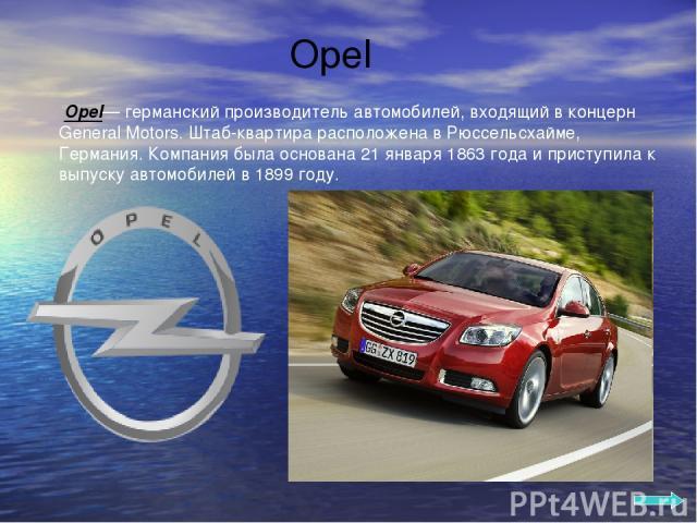 Opel Opel— германский производитель автомобилей, входящий в концерн General Motors. Штаб-квартира расположена в Рюссельсхайме, Германия. Компания была основана 21 января 1863 года и приступила к выпуску автомобилей в 1899 году.