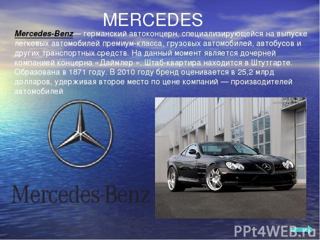 MERCEDES Mercedes-Benz— германский автоконцерн, специализирующейся на выпуске легковых автомобилей премиум-класса, грузовых автомобилей, автобусов и других транспортных средств. На данный момент является дочерней компанией концерна «Даймлер ». Штаб-…