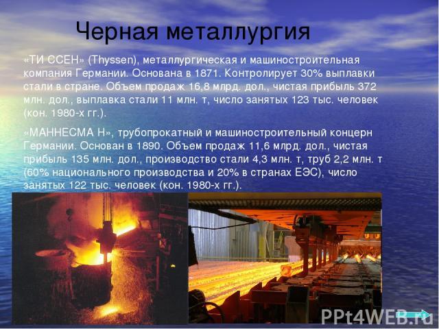 Черная металлургия «ТИ ССЕН» (Thyssen), металлургическая и машиностроительная компания Германии. Основана в 1871. Контролирует 30% выплавки стали в стране. Объем продаж 16,8 млрд. дол., чистая прибыль 372 млн. дол., выплавка стали 11 млн. т, число з…