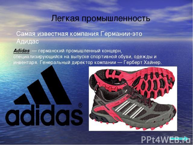 Легкая промышленность Adidas — германский промышленный концерн, специализирующийся на выпуске спортивной обуви, одежды и инвентаря. Генеральный директор компании — Герберт Хайнер. Самая известная компания Германии-это Адидас
