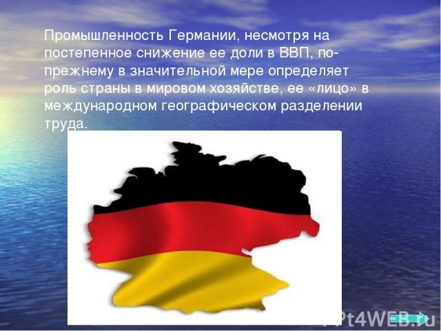 Промышленность Германии, несмотря на постепенное снижение ее доли в ВВП, по-прежнему в значительной мере определяет роль страны в мировом хозяйстве, ее «лицо» в международном географическом разделении труда.