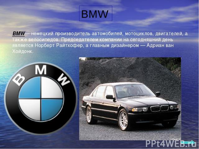 BMW BMW— немецкий производитель автомобилей, мотоциклов, двигателей, а также велосипедов. Председателем компании на сегодняшний день является Норберт Райтхофер, а главным дизайнером — Адриан ван Хойдонк.
