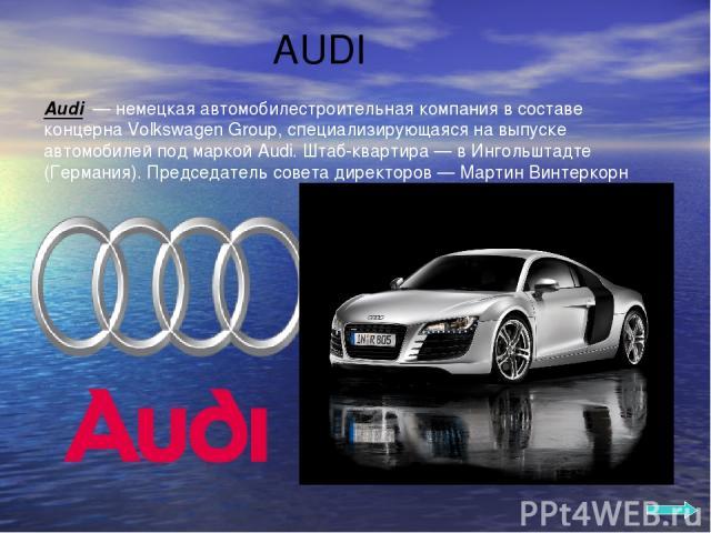 AUDI Audi — немецкая автомобилестроительная компания в составе концерна Volkswagen Group, специализирующаяся на выпуске автомобилей под маркой Audi. Штаб-квартира — в Ингольштадте (Германия). Председатель совета директоров — Мартин Винтеркорн