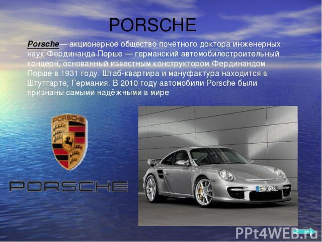 PORSCHE Porsche— акционерное общество почётного доктора инженерных наук Фердинанда Порше — германский автомобилестроительный концерн, основанный известным конструктором Фердинандом Порше в 1931 году. Штаб-квартира и мануфактура находится в Штутгарте…