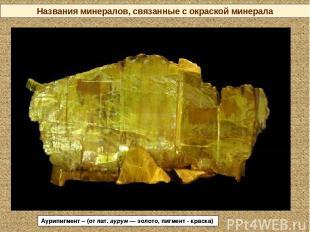 Названия минералов, связанные с окраской минерала Аурипигмент – (от лат. аурум—