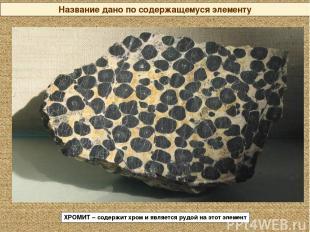 Название дано по содержащемуся элементу ХРОМИТ – содержит хром и является рудой