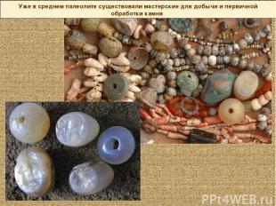 Уже в среднем палеолите существовали мастерские для добычи и первичной обработки