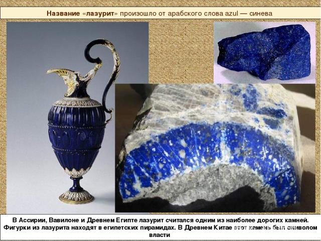 Название «лазурит» произошло от арабского слова azul — синева В Ассирии, Вавилоне и Древнем Египте лазурит считался одним из наиболее дорогих камней. Фигурки из лазурита находят в египетских пирамидах. В Древнем Китае этот камень был символом власти