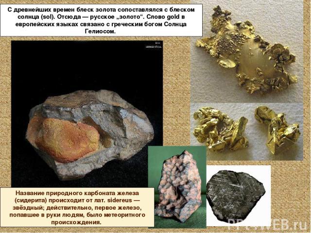 """С древнейших времен блеск золота сопоставлялся с блеском солнца (sol). Отсюда — русское """"золото"""". Слово gold в европейских языках связано с греческим богом Солнца Гелиосом. Название природного карбоната железа (сидерита) происходит от лат. sidereus …"""