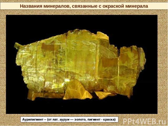 Названия минералов, связанные с окраской минерала Аурипигмент – (от лат. аурум— золото, пигмент - краска)