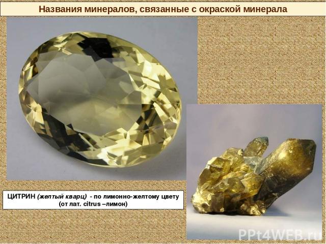 ЦИТРИН (желтый кварц) - по лимонно-желтому цвету (от лат. citrus –лимон) Названия минералов, связанные с окраской минерала