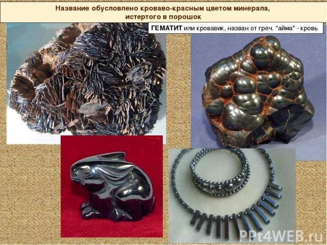 Название обусловлено кроваво-красным цветом минерала, истертого в порошок ГЕМАТИТ или кровавик, назван от греч.