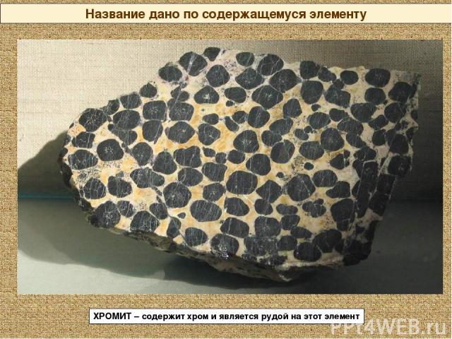 Название дано по содержащемуся элементу ХРОМИТ – содержит хром и является рудой на этот элемент
