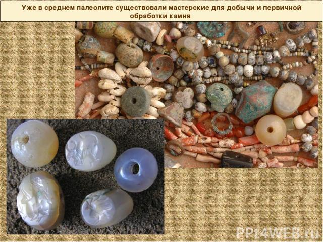 Уже в среднем палеолите существовали мастерские для добычи и первичной обработки камня