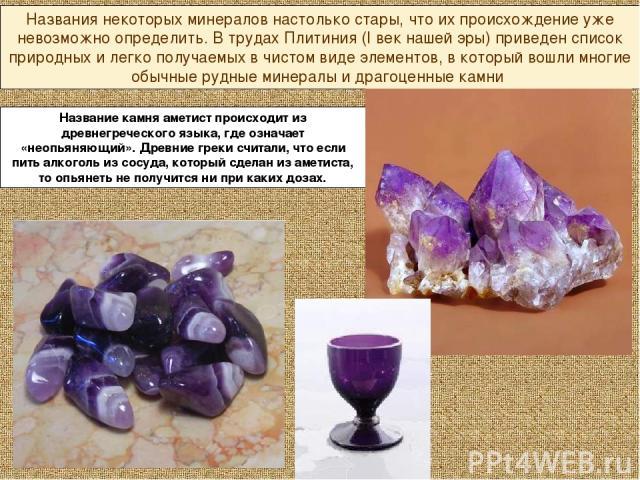 Названия некоторых минералов настолько стары, что их происхождение уже невозможно определить. В трудах Плитиния (I век нашей эры) приведен список природных и легко получаемых в чистом виде элементов, в который вошли многие обычные рудные минералы и …