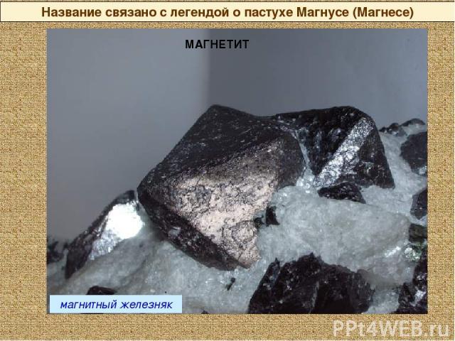 магнитный железняк Название связано с легендой о пастухе Магнусе (Магнесе) МАГНЕТИТ