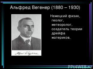 Альфред Вегенер (1880 – 1930) Немецкий физик, геолог, метеоролог, создатель теор