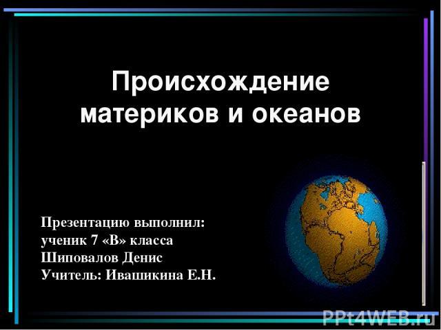 Происхождение материков и океанов Презентацию выполнил: ученик 7 «В» класса Шиповалов Денис Учитель: Ивашикина Е.Н.