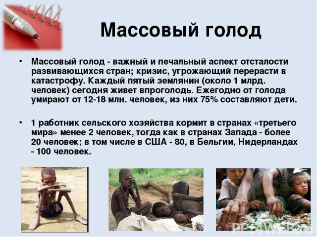 Массовый голод Массовый голод - важный и печальный аспект отсталости развивающихся стран; кризис, угрожающий перерасти в катастрофу. Каждый пятый землянин (около 1 млрд. человек) сегодня живет впроголодь. Ежегодно от голода умирают от 12-18 млн. чел…