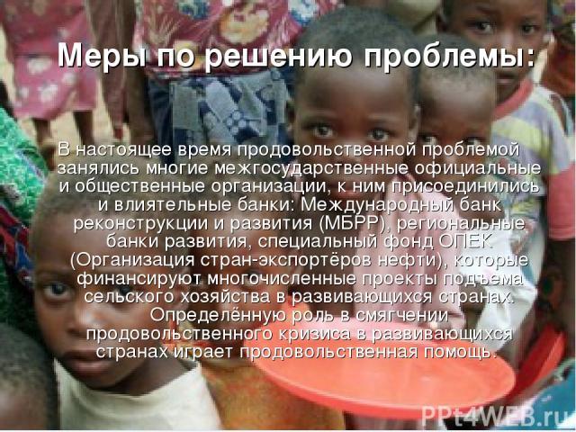 Меры по решению проблемы: В настоящее время продовольственной проблемой занялись многие межгосударственные официальные и общественные организации, к ним присоединились и влиятельные банки: Международный банк реконструкции и развития (МБРР), регионал…