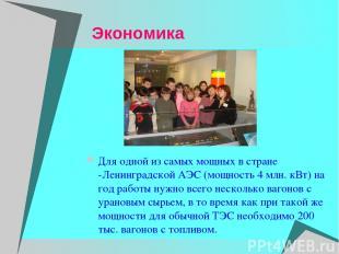 Экономика Для одной из самых мощных в стране -Ленинградской АЭС (мощность 4 млн.