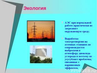 Экология АЭС при нормальной работе практически не загрязняет окружающую среду. В