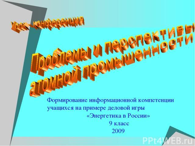 Формирование информационной компетенции учащихся на примере деловой игры «Энергетика в России» 9 класс 2009