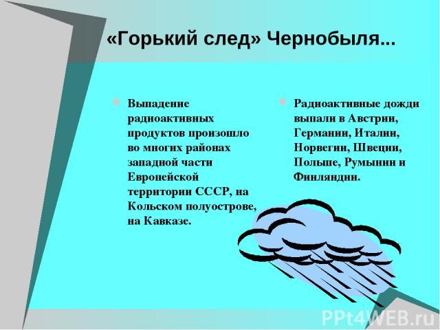 «Горький след» Чернобыля... Выпадение радиоактивных продуктов произошло во многих районах западной части Европейской территории СССР, на Кольском полуострове, на Кавказе. Радиоактивные дожди выпали в Австрии, Германии, Италии, Норвегии, Швеции, Поль…