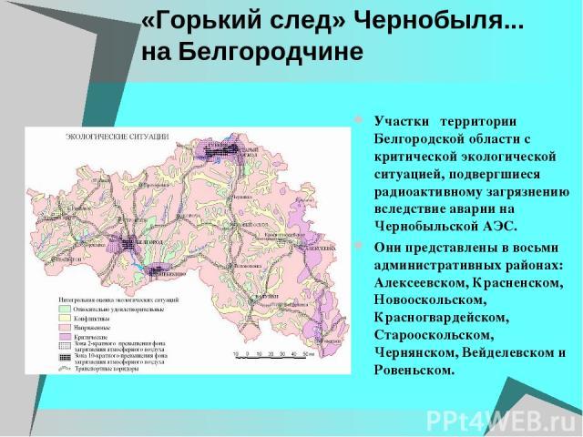 «Горький след» Чернобыля... на Белгородчине Участки территории Белгородской области с критической экологической ситуацией, подвергшиеся радиоактивному загрязнению вследствие аварии на Чернобыльской АЭС. Они представлены в восьми административных рай…