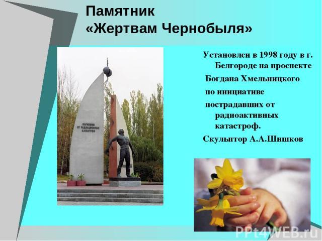 Памятник «Жертвам Чернобыля» Установлен в 1998 году в г. Белгороде на проспекте Богдана Хмельницкого по инициативе пострадавших от радиоактивных катастроф. Скульптор А.А.Шишков