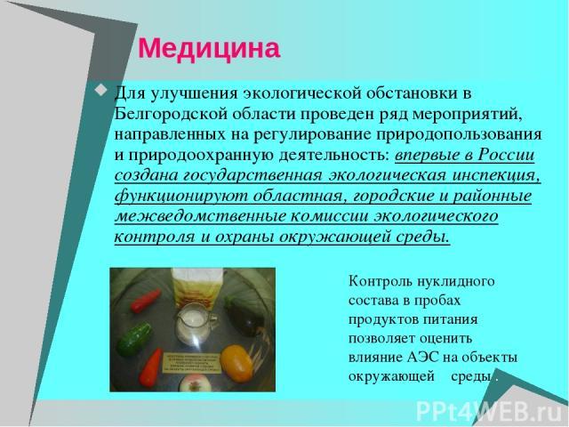 Медицина Для улучшения экологической обстановки в Белгородской области проведен ряд мероприятий, направленных на регулирование природопользования и природоохранную деятельность: впервые в России создана государственная экологическая инспекция, функц…