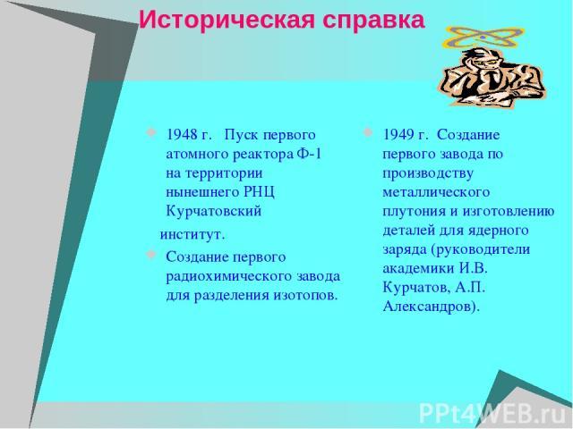 Историческая справка 1948 г. Пуск первого атомного реактора Ф-1 на территории нынешнего РНЦ Курчатовский институт. Создание первого радиохимического завода для разделения изотопов. 1949 г. Создание первого завода по производству металлического …