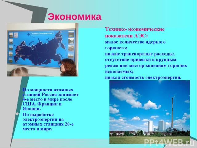 Экономика По мощности атомных станций Россия занимает 4-е место в мире после США, Франции и Японии. По выработке электроэнергии на атомных станциях 20-е место в мире. Технико-экономические показатели АЭС: малое количество ядерного горючего; низкие т…