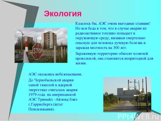 Экология АЭС оказались небезопасными. До Чернобыльской аварии самой тяжелой в ядерной энергетике считалась авария 1979 года на американской АЭС Тримайл –Айленд близ г.Гаррисберга (штат Пенсильвания). Казалось бы, АЭС очень выгодные станции! Но вся б…