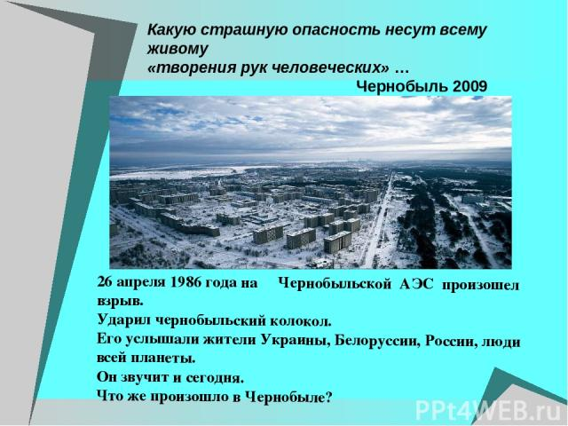 Какую страшную опасность несут всему живому «творения рук человеческих» … Чернобыль 2009 26 апреля 1986 года на Чернобыльской АЭС произошел взрыв. Ударил чернобыльский колокол. Его услышали жители Украины, Белоруссии, России, люди всей планеты. Он з…