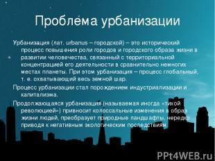 Проблема урбанизации Урбанизация (лат. urbanus – городской) – это исторический п