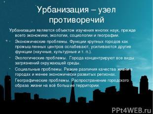 Урбанизация – узел противоречий Урбанизация является объектом изучения многих на