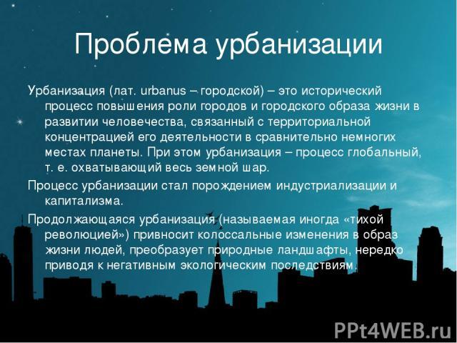 Проблема урбанизации Урбанизация (лат. urbanus – городской) – это исторический процесс повышения роли городов и городского образа жизни в развитии человечества, связанный с территориальной концентрацией его деятельности в сравнительно немногих места…