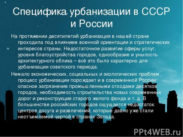 Специфика урбанизации в СССР и России На протяжении десятилетий урбанизация в нашей стране проходила под влиянием военной ориентации и стратегических интересов страны. Недостаточное развитие сферы услуг, уровня благоустройства городов, однообразие и…