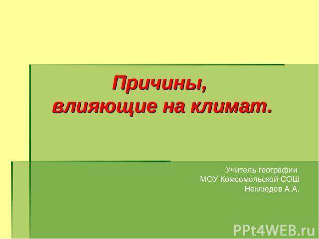 Причины, влияющие на климат. Учитель географии МОУ Комсомольской СОШ Неклюдов А.А.