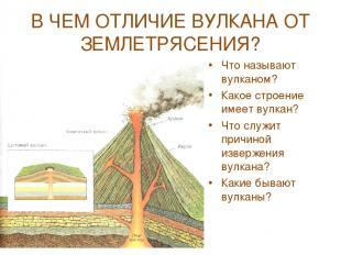 В ЧЕМ ОТЛИЧИЕ ВУЛКАНА ОТ ЗЕМЛЕТРЯСЕНИЯ? Что называют вулканом? Какое строение им