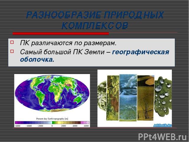 РАЗНООБРАЗИЕ ПРИРОДНЫХ КОМПЛЕКСОВ ПК различаются по размерам. Самый большой ПК Земли – географическая оболочка.